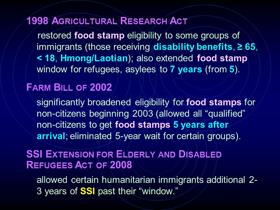 1998 A GRICULTURAL R ESEARCH A CT restored food stamp eligibility to some groups of immigrants (those receiving disability benefits, ≥ 65, < 18, Hmong