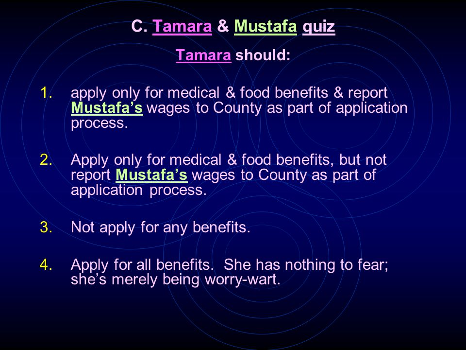 C. Tamara & Mustafa quiz Tamara should: 1.apply only for medical & food benefits & report Mustafa's wages to County as part of application process. 2.
