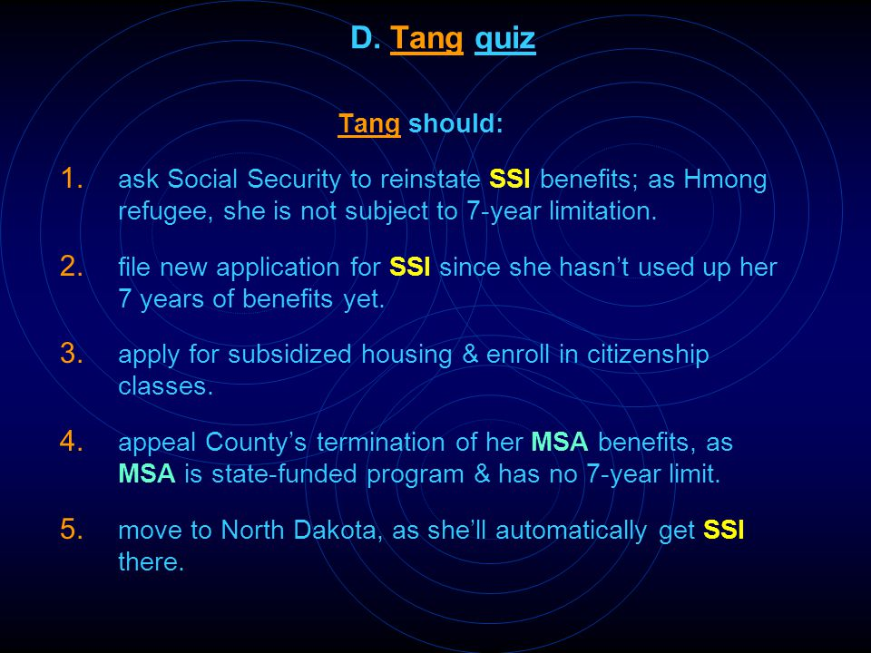 D. Tang quiz Tang should: 1. ask Social Security to reinstate SSI benefits; as Hmong refugee, she is not subject to 7-year limitation. 2. file new app