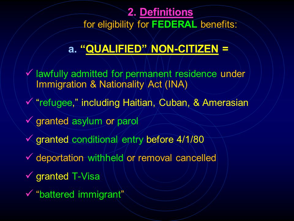 "2. Definitions for eligibility for FEDERAL benefits: a. ""QUALIFIED"" NON-CITIZEN = lawfully admitted for permanent residence under Immigration & Nation"