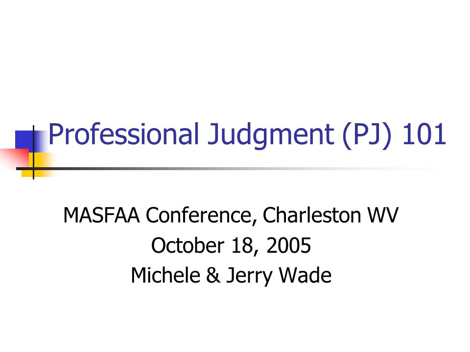Professional Judgment (PJ) 101 MASFAA Conference, Charleston WV October 18, 2005 Michele & Jerry Wade