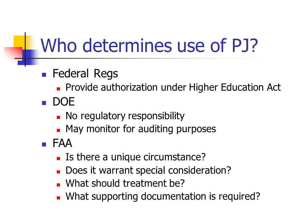 Who determines use of PJ? Federal Regs Provide authorization under Higher Education Act DOE No regulatory responsibility May monitor for auditing purp