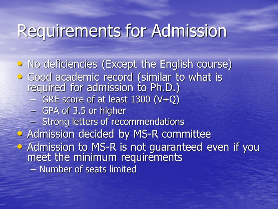 Requirements for Admission No deficiencies (Except the English course) No deficiencies (Except the English course) Good academic record (similar to what is required for admission to Ph.D.) Good academic record (similar to what is required for admission to Ph.D.) – GRE score of at least 1300 (V+Q) – GPA of 3.5 or higher – Strong letters of recommendations Admission decided by MS-R committee Admission decided by MS-R committee Admission to MS-R is not guaranteed even if you meet the minimum requirements Admission to MS-R is not guaranteed even if you meet the minimum requirements –Number of seats limited