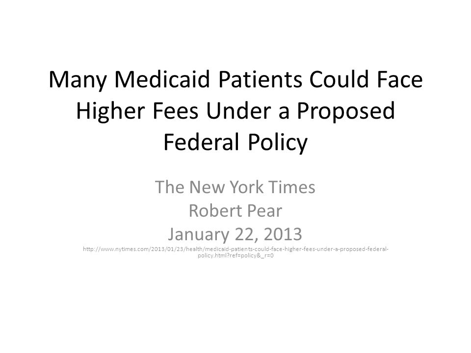 Many Medicaid Patients Could Face Higher Fees Under a Proposed Federal Policy The New York Times Robert Pear January 22, 2013 http://www.nytimes.com/2013/01/23/health/medicaid-patients-could-face-higher-fees-under-a-proposed-federal- policy.html ref=policy&_r=0