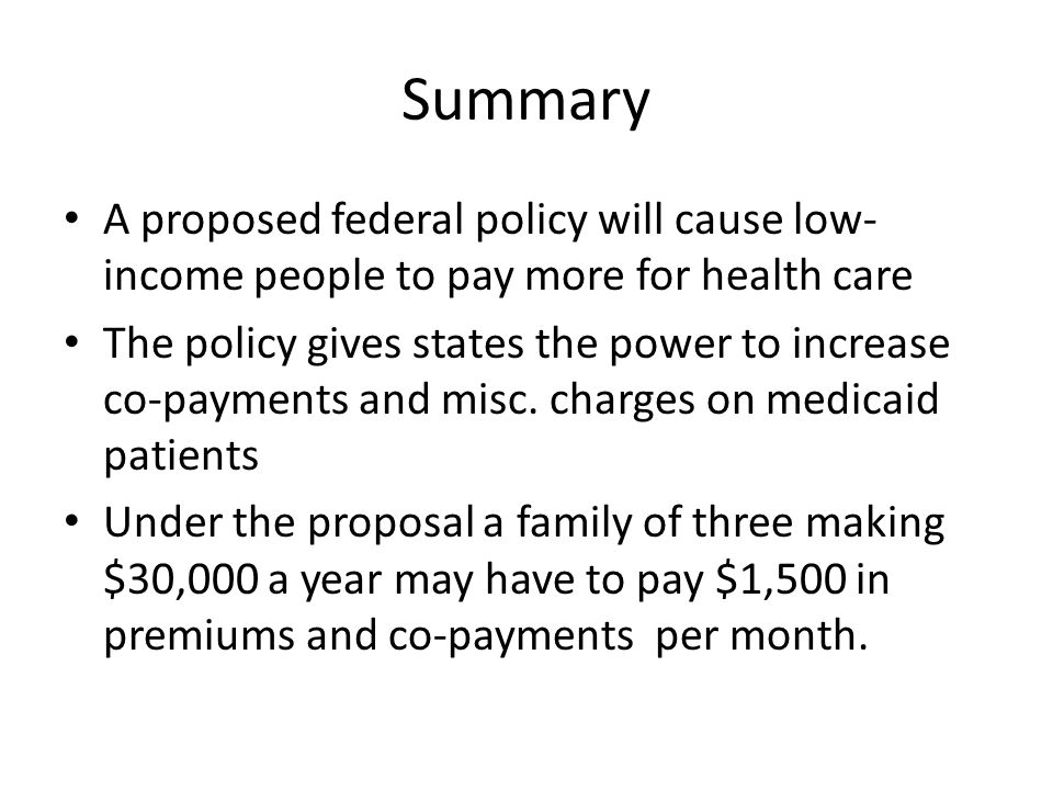 Summary A proposed federal policy will cause low- income people to pay more for health care The policy gives states the power to increase co-payments and misc.