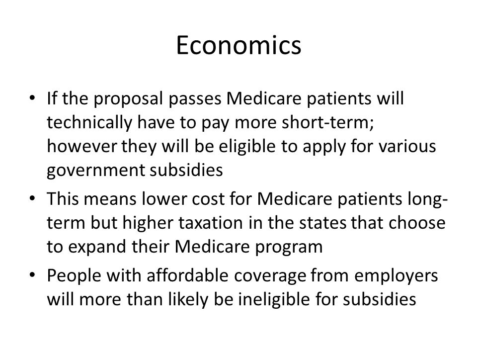 Economics If the proposal passes Medicare patients will technically have to pay more short-term; however they will be eligible to apply for various government subsidies This means lower cost for Medicare patients long- term but higher taxation in the states that choose to expand their Medicare program People with affordable coverage from employers will more than likely be ineligible for subsidies