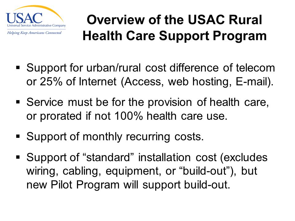 Overview of the USAC Rural Health Care Support Program  Support for urban/rural cost difference of telecom or 25% of Internet (Access, web hosting, E-mail).