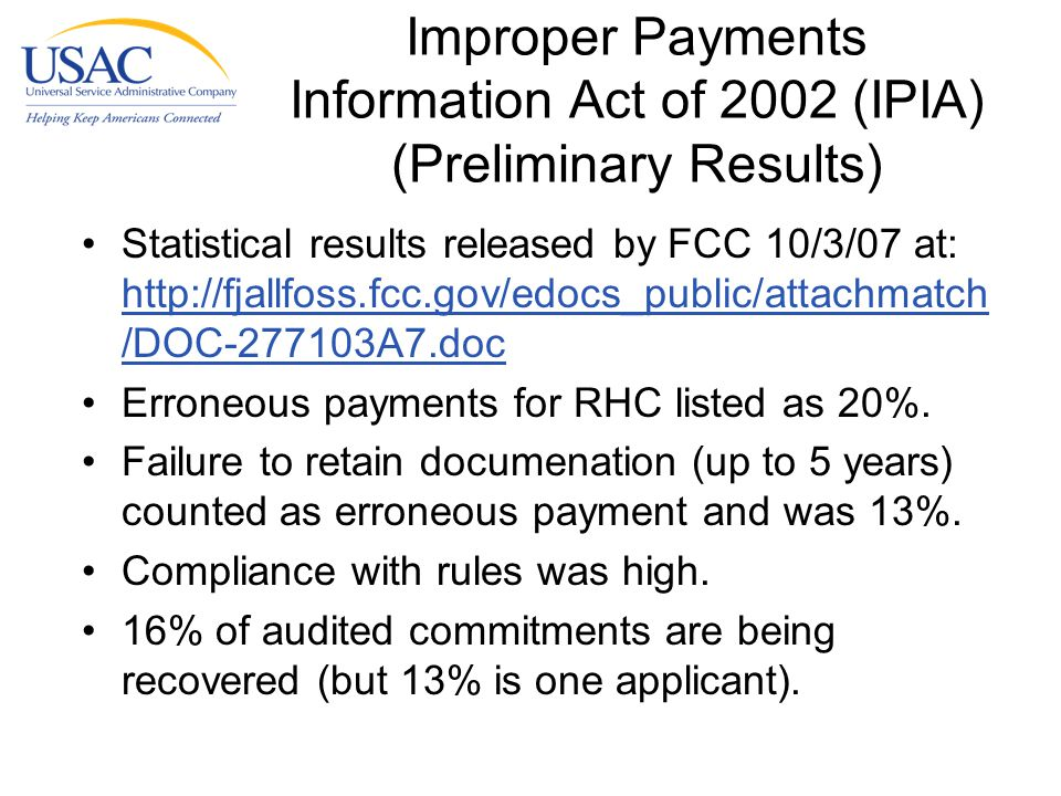 Improper Payments Information Act of 2002 (IPIA) (Preliminary Results) Statistical results released by FCC 10/3/07 at: http://fjallfoss.fcc.gov/edocs_public/attachmatch /DOC-277103A7.doc http://fjallfoss.fcc.gov/edocs_public/attachmatch /DOC-277103A7.doc Erroneous payments for RHC listed as 20%.