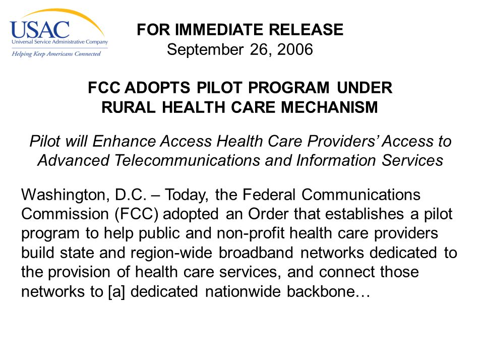 FOR IMMEDIATE RELEASE September 26, 2006 FCC ADOPTS PILOT PROGRAM UNDER RURAL HEALTH CARE MECHANISM Pilot will Enhance Access Health Care Providers' Access to Advanced Telecommunications and Information Services Washington, D.C.