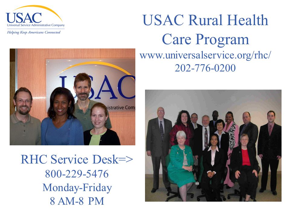 USAC Rural Health Care Program www.universalservice.org/rhc/ 202-776-0200 RHC Service Desk=> 800-229-5476 Monday-Friday 8 AM-8 PM