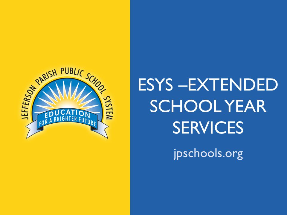 ESYS DEFINED ESY services are the provision of special education and related services to students with disabilities beyond the normal school year of the LEA – Local Education Agency (JPPSS).