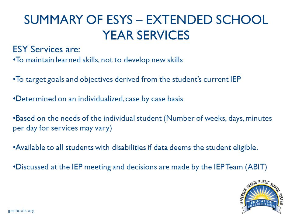jpschools.org SUMMARY OF ESYS – EXTENDED SCHOOL YEAR SERVICES ESY Services are NOT : To develop new skills A traditional Summer School Program To meet newly developed goals and objectives To make up for absences incurred during vacation or suspension To substitute for childcare or daycare services To duplicate alternative community resources or services