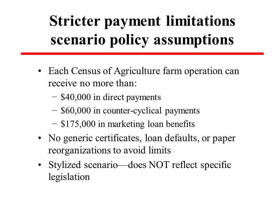 Stricter payment limitations scenario policy assumptions Each Census of Agriculture farm operation can receive no more than: −$40,000 in direct payments −$60,000 in counter-cyclical payments −$175,000 in marketing loan benefits No generic certificates, loan defaults, or paper reorganizations to avoid limits Stylized scenario—does NOT reflect specific legislation