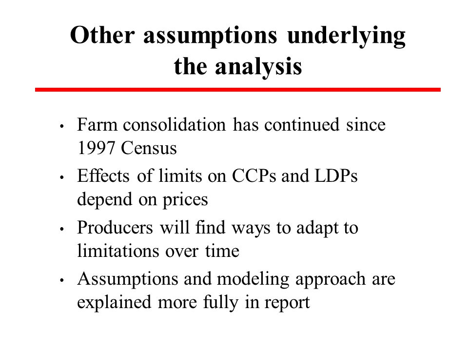 Other assumptions underlying the analysis Farm consolidation has continued since 1997 Census Effects of limits on CCPs and LDPs depend on prices Producers will find ways to adapt to limitations over time Assumptions and modeling approach are explained more fully in report