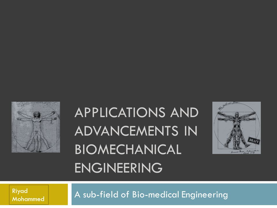 The Discipline of Biomechanical Engineering  Officially defined as the …application of mechanical engineering principles, and the use of new materials to biology, especially to surgery and prosthetics.