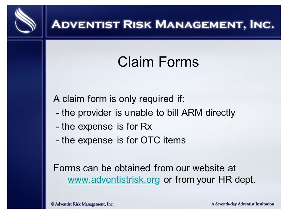 Claim Forms A claim form is only required if: - the provider is unable to bill ARM directly - the expense is for Rx - the expense is for OTC items Forms can be obtained from our website at www.adventistrisk.org or from your HR dept.