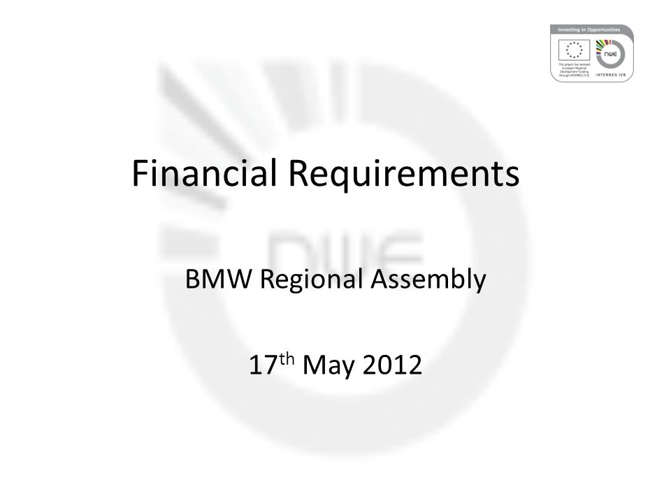 Financial Requirements BMW Regional Assembly 17 th May 2012