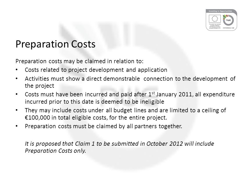 Preparation Costs Preparation costs may be claimed in relation to: Costs related to project development and application Activities must show a direct demonstrable connection to the development of the project Costs must have been incurred and paid after 1 st January 2011, all expenditure incurred prior to this date is deemed to be ineligible They may include costs under all budget lines and are limited to a ceiling of €100,000 in total eligible costs, for the entire project.