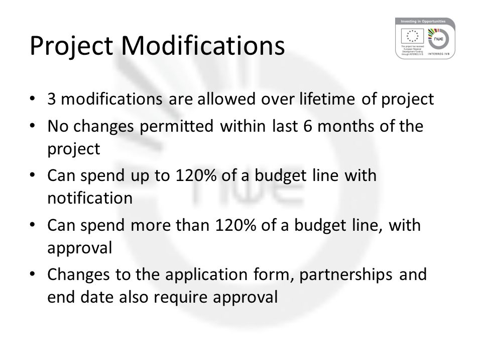 Project Modifications 3 modifications are allowed over lifetime of project No changes permitted within last 6 months of the project Can spend up to 120% of a budget line with notification Can spend more than 120% of a budget line, with approval Changes to the application form, partnerships and end date also require approval