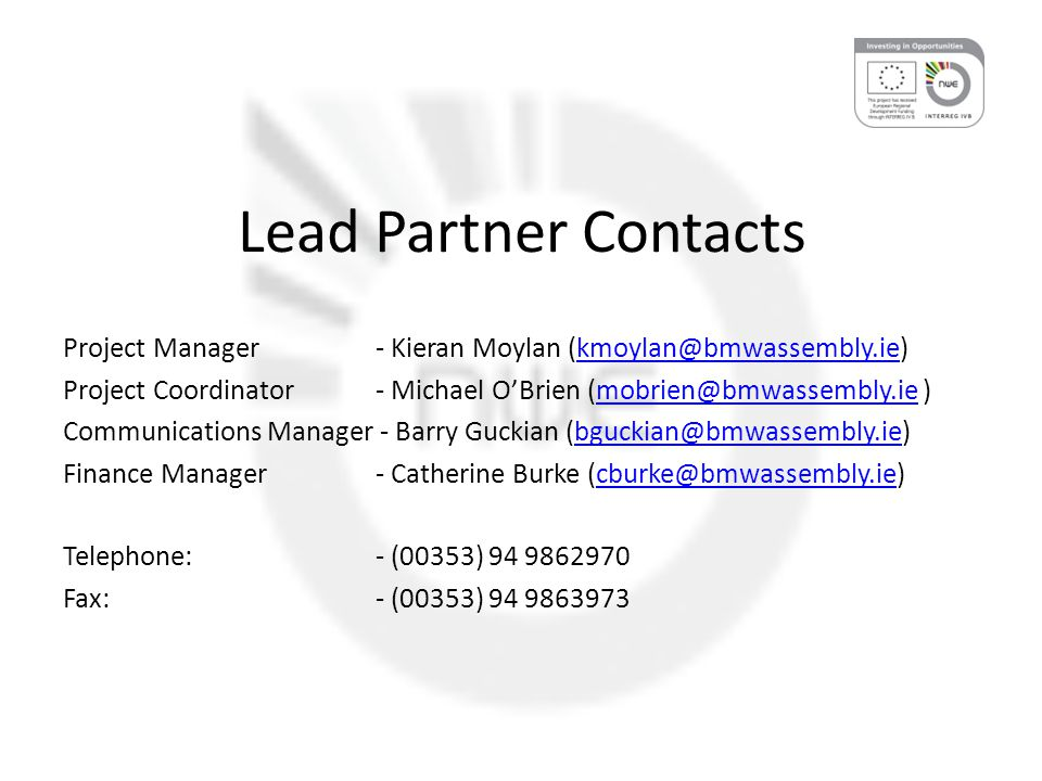Lead Partner Contacts Project Manager- Kieran Moylan (kmoylan@bmwassembly.ie)kmoylan@bmwassembly.ie Project Coordinator- Michael O'Brien (mobrien@bmwassembly.ie )mobrien@bmwassembly.ie Communications Manager - Barry Guckian (bguckian@bmwassembly.ie)bguckian@bmwassembly.ie Finance Manager- Catherine Burke (cburke@bmwassembly.ie)cburke@bmwassembly.ie Telephone: - (00353) 94 9862970 Fax:- (00353) 94 9863973