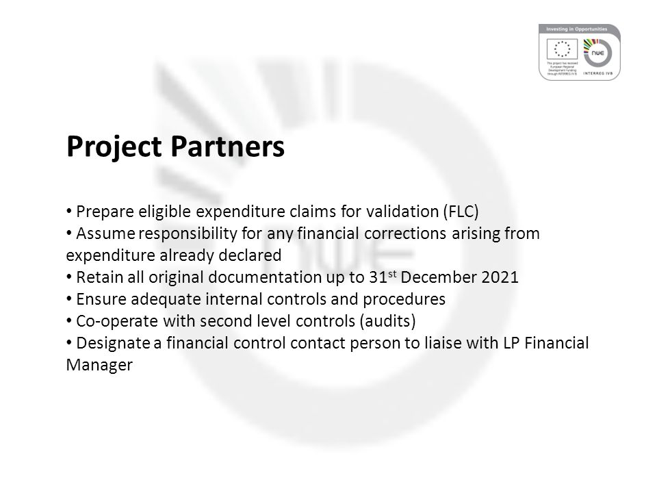Project Partners Prepare eligible expenditure claims for validation (FLC) Assume responsibility for any financial corrections arising from expenditure