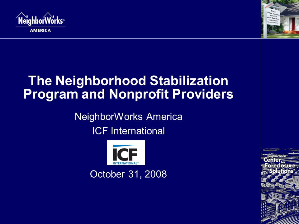 The Neighborhood Stabilization Program and Nonprofit Providers NeighborWorks America ICF International October 31, 2008