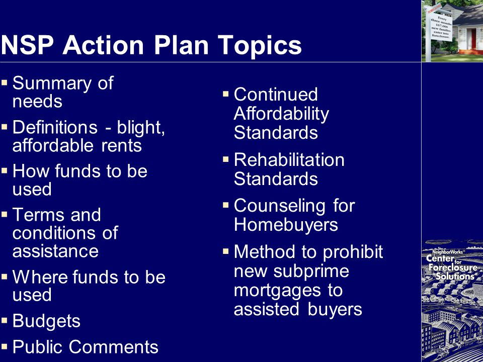 NSP Action Plan Topics  Summary of needs  Definitions - blight, affordable rents  How funds to be used  Terms and conditions of assistance  Where