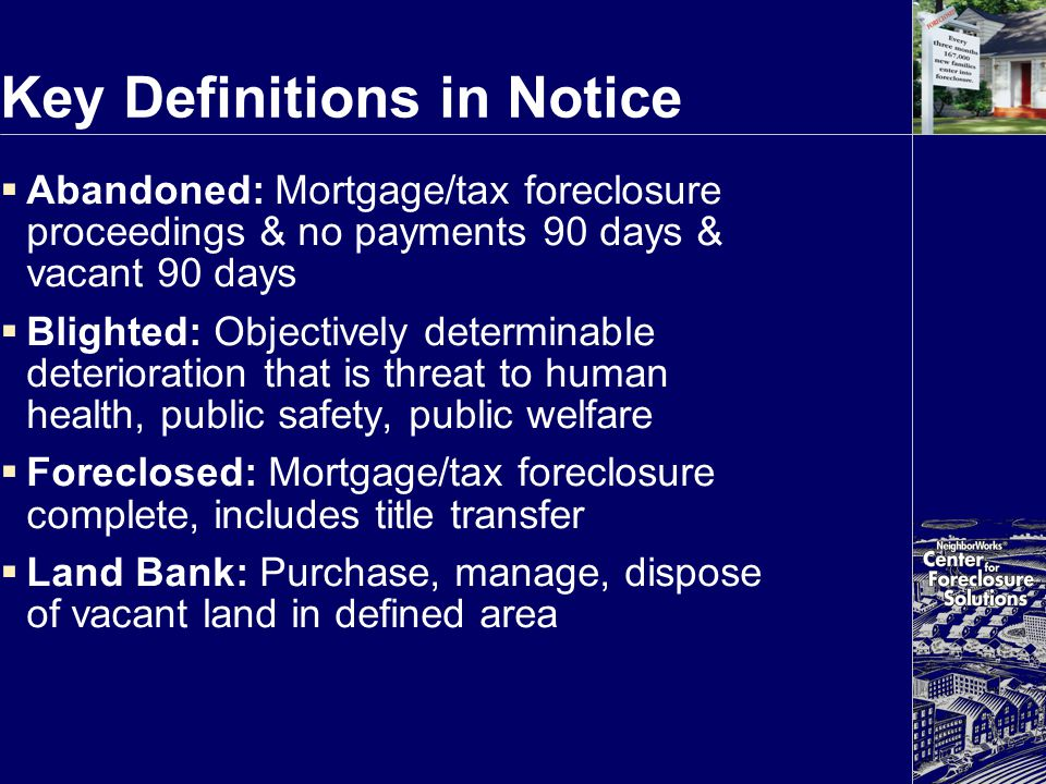 Key Definitions in Notice  Abandoned: Mortgage/tax foreclosure proceedings & no payments 90 days & vacant 90 days  Blighted: Objectively determinabl