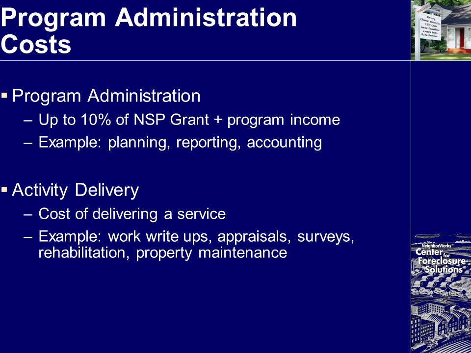 Program Administration Costs  Program Administration –Up to 10% of NSP Grant + program income –Example: planning, reporting, accounting  Activity De