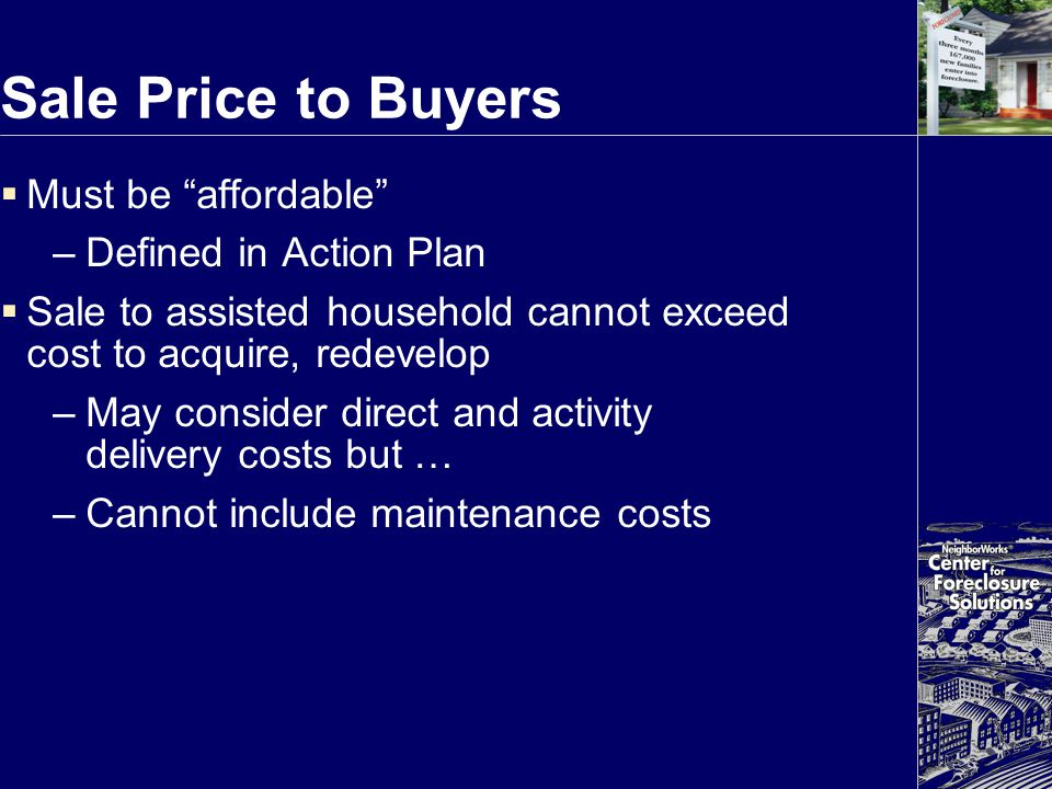 "Sale Price to Buyers  Must be ""affordable"" –Defined in Action Plan  Sale to assisted household cannot exceed cost to acquire, redevelop –May conside"