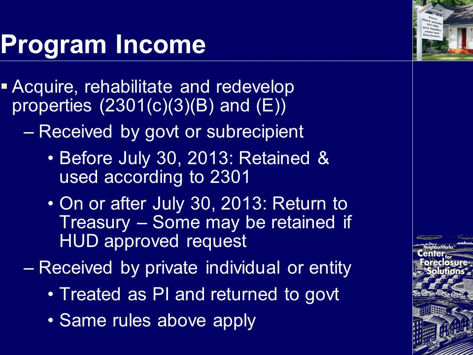 Program Income  Acquire, rehabilitate and redevelop properties (2301(c)(3)(B) and (E)) –Received by govt or subrecipient Before July 30, 2013: Retain