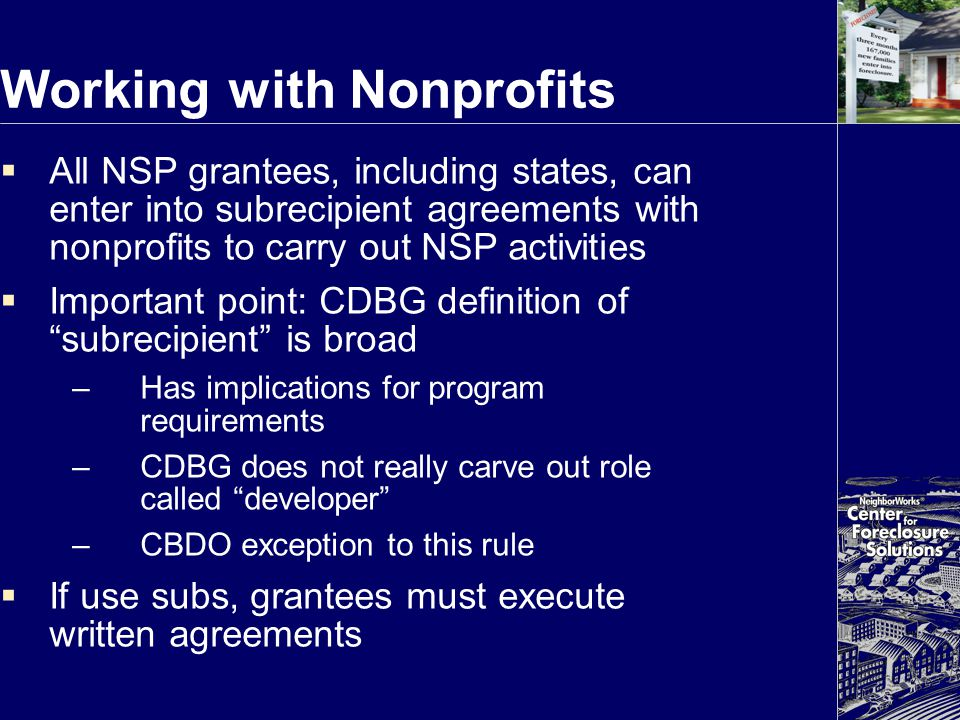 Working with Nonprofits  All NSP grantees, including states, can enter into subrecipient agreements with nonprofits to carry out NSP activities  Imp