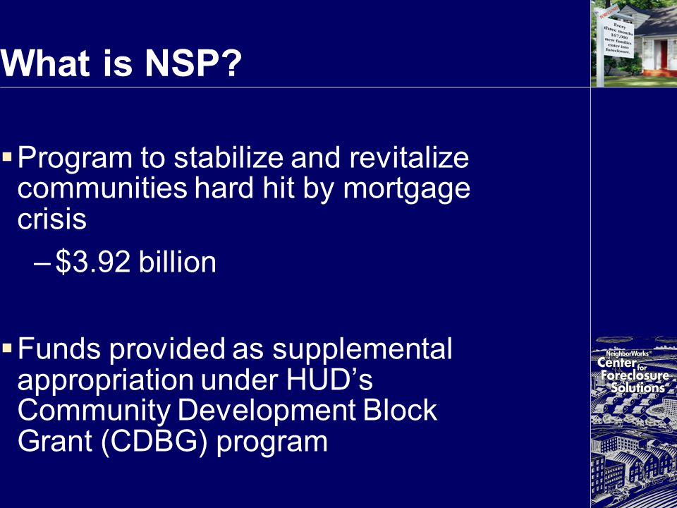 What is NSP?  Program to stabilize and revitalize communities hard hit by mortgage crisis –$3.92 billion  Funds provided as supplemental appropriati