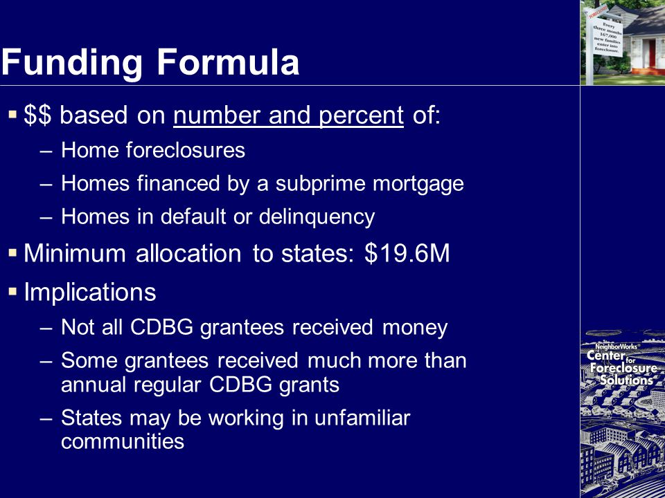 Funding Formula  $$ based on number and percent of: –Home foreclosures –Homes financed by a subprime mortgage –Homes in default or delinquency  Mini