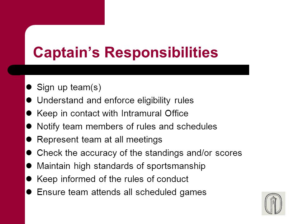 Captain's Responsibilities Sign up team(s) Understand and enforce eligibility rules Keep in contact with Intramural Office Notify team members of rule