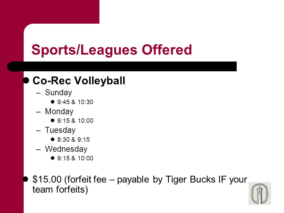 Sports/Leagues Offered Co-Rec Volleyball –Sunday 9:45 & 10:30 –Monday 9:15 & 10:00 –Tuesday 8:30 & 9:15 –Wednesday 9:15 & 10:00 $15.00 (forfeit fee –