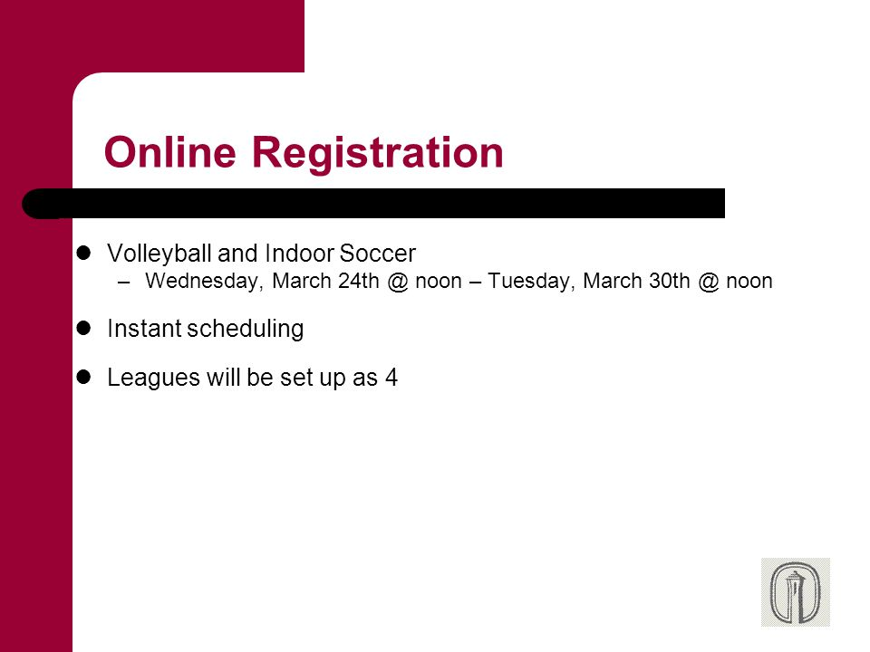 Online Registration Volleyball and Indoor Soccer –Wednesday, March 24th @ noon – Tuesday, March 30th @ noon Instant scheduling Leagues will be set up