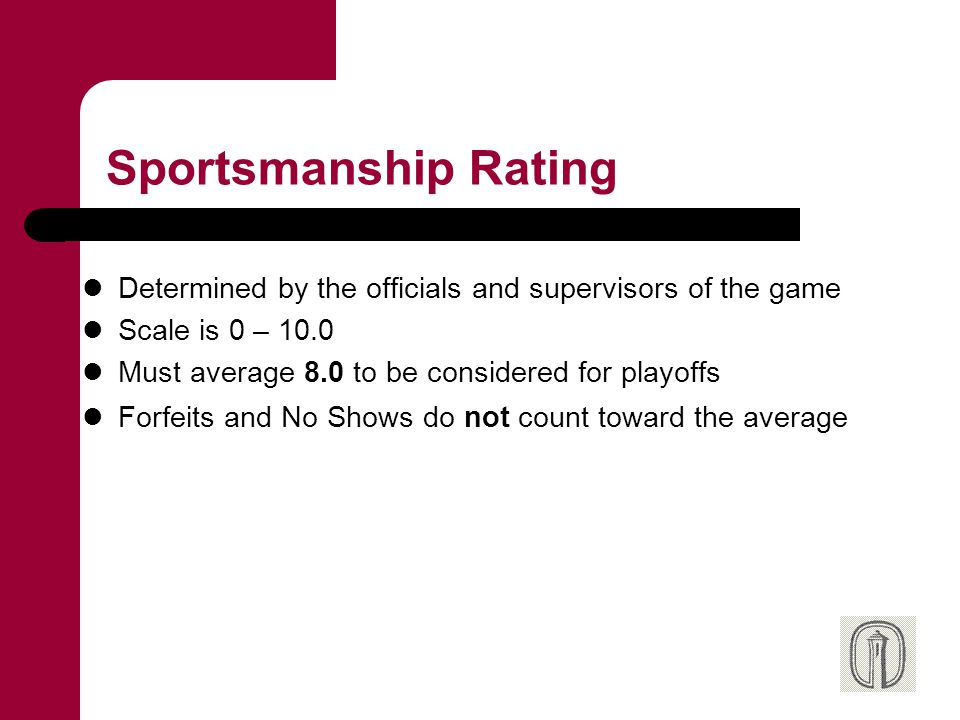 Sportsmanship Rating Determined by the officials and supervisors of the game Scale is 0 – 10.0 Must average 8.0 to be considered for playoffs Forfeits