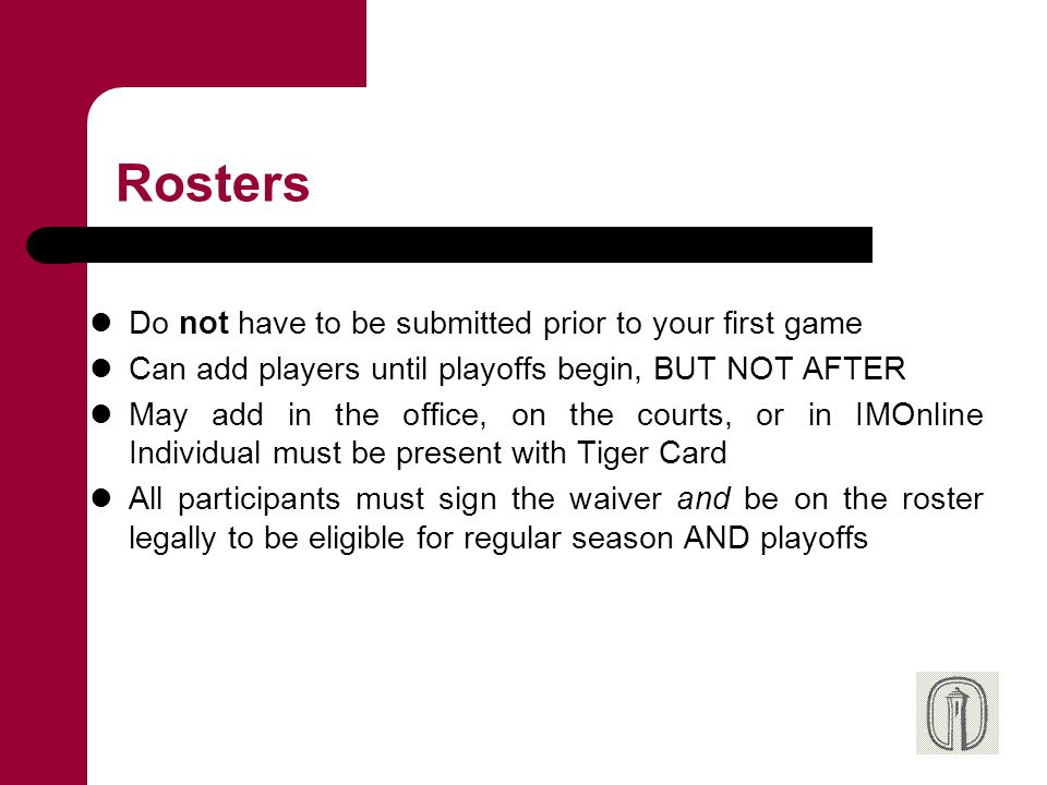 Rosters Do not have to be submitted prior to your first game Can add players until playoffs begin, BUT NOT AFTER May add in the office, on the courts,
