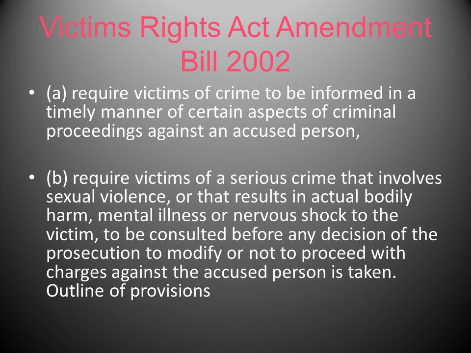 Victims Rights Act Amendment Bill 2002 (a) require victims of crime to be informed in a timely manner of certain aspects of criminal proceedings against an accused person, (b) require victims of a serious crime that involves sexual violence, or that results in actual bodily harm, mental illness or nervous shock to the victim, to be consulted before any decision of the prosecution to modify or not to proceed with charges against the accused person is taken.