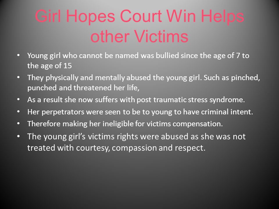 Girl Hopes Court Win Helps other Victims Young girl who cannot be named was bullied since the age of 7 to the age of 15 They physically and mentally abused the young girl.