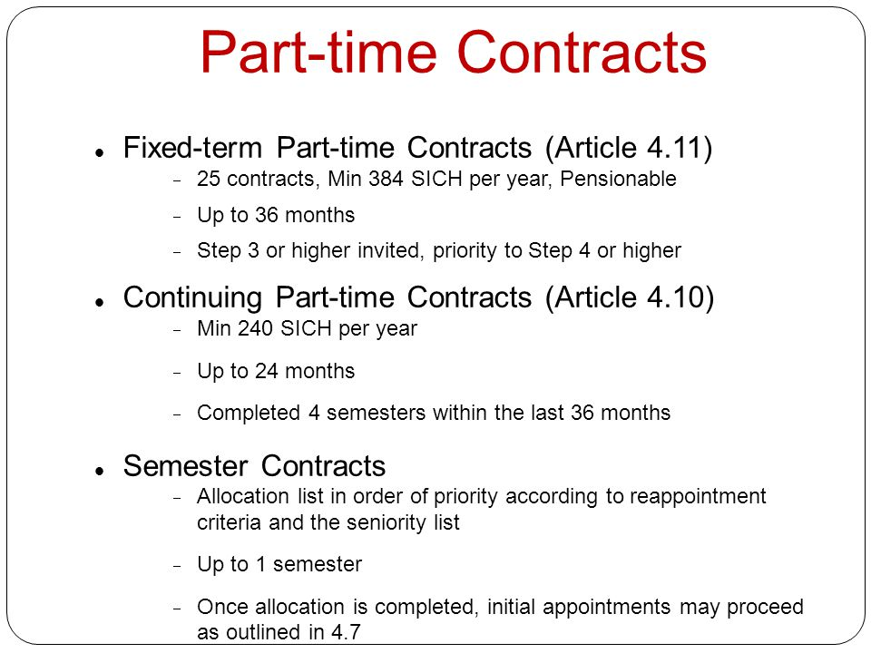 Part-time Contracts Fixed-term Part-time Contracts (Article 4.11)  25 contracts, Min 384 SICH per year, Pensionable  Up to 36 months  Step 3 or higher invited, priority to Step 4 or higher Continuing Part-time Contracts (Article 4.10)  Min 240 SICH per year  Up to 24 months  Completed 4 semesters within the last 36 months Semester Contracts  Allocation list in order of priority according to reappointment criteria and the seniority list  Up to 1 semester  Once allocation is completed, initial appointments may proceed as outlined in 4.7