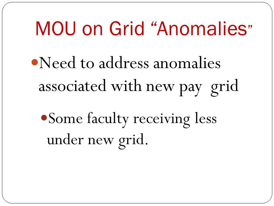 MOU on Grid Anomalies Need to address anomalies associated with new pay grid Some faculty receiving less under new grid.