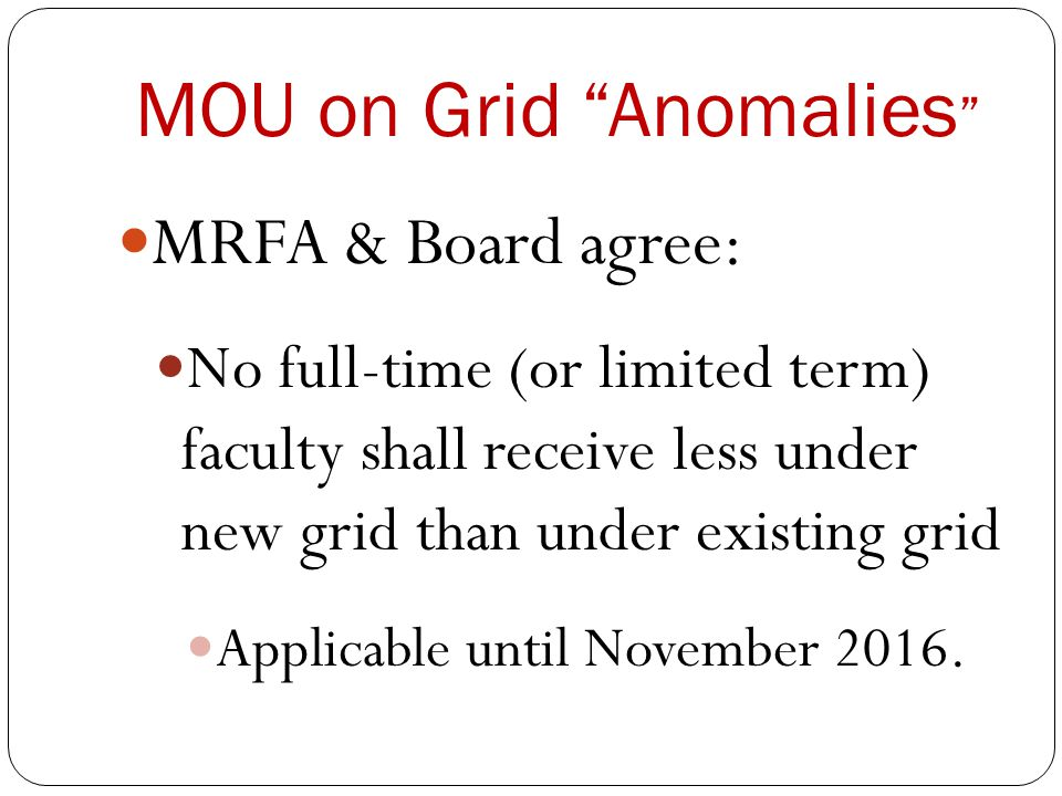 MOU on Grid Anomalies MRFA & Board agree: No full-time (or limited term) faculty shall receive less under new grid than under existing grid Applicable until November 2016.