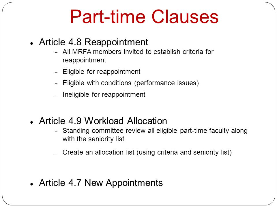 Part-time Clauses Article 4.8 Reappointment  All MRFA members invited to establish criteria for reappointment  Eligible for reappointment  Eligible with conditions (performance issues)  Ineligible for reappointment Article 4.9 Workload Allocation  Standing committee review all eligible part-time faculty along with the seniority list.