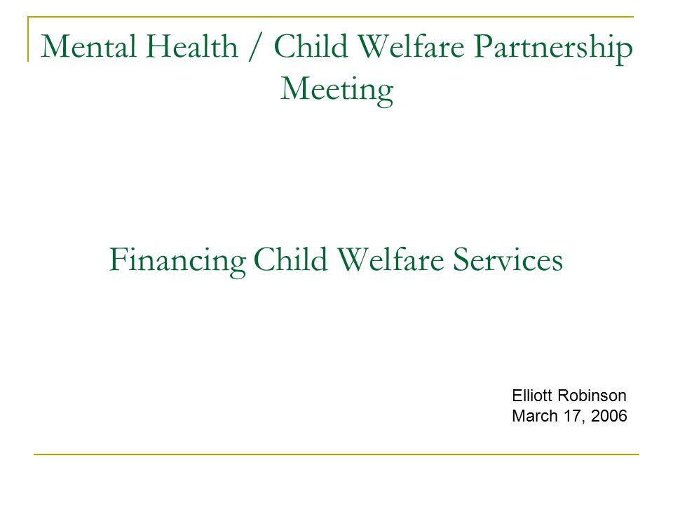 Mental Health / Child Welfare Partnership Meeting Financing Child Welfare Services Elliott Robinson March 17, 2006