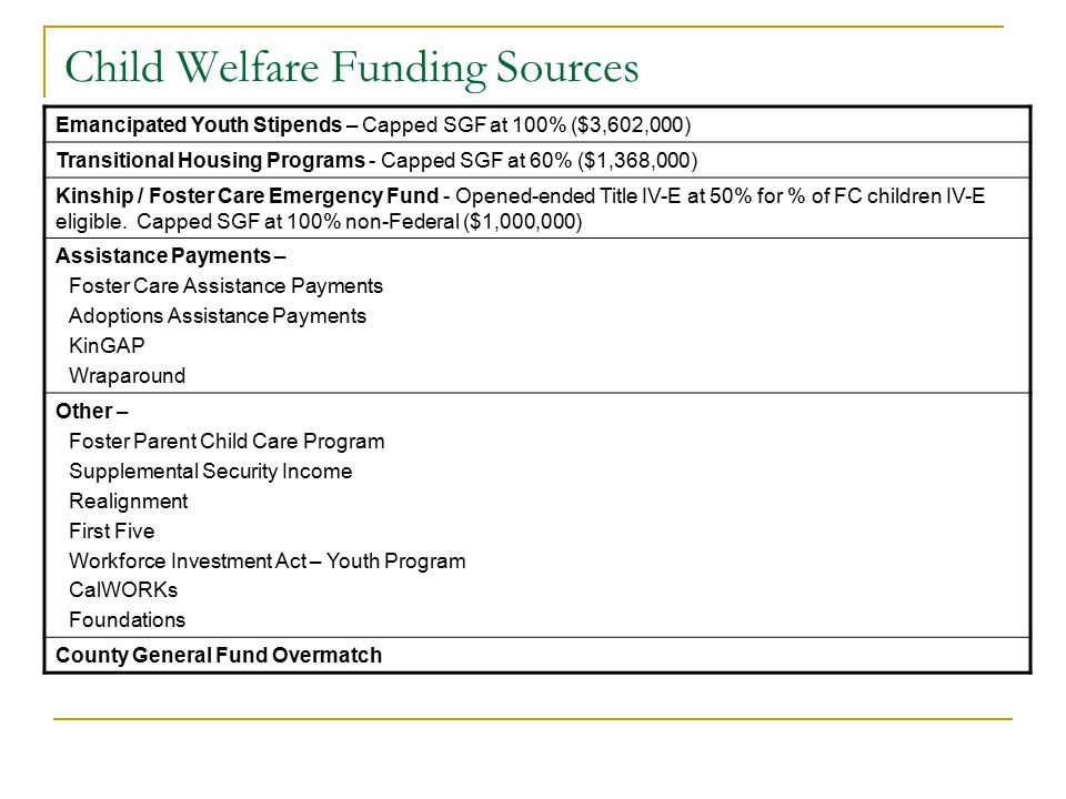 Child Welfare Funding Sources Emancipated Youth Stipends – Capped SGF at 100% ($3,602,000) Transitional Housing Programs - Capped SGF at 60% ($1,368,000) Kinship / Foster Care Emergency Fund - Opened-ended Title IV-E at 50% for % of FC children IV-E eligible.