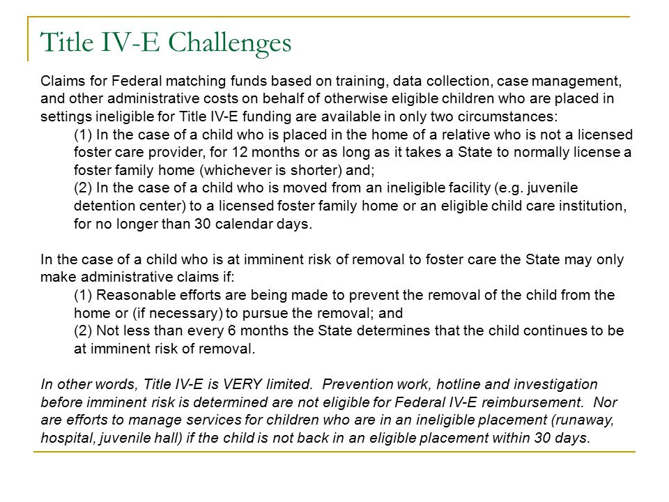 Title IV-E Challenges Claims for Federal matching funds based on training, data collection, case management, and other administrative costs on behalf of otherwise eligible children who are placed in settings ineligible for Title IV-E funding are available in only two circumstances: (1) In the case of a child who is placed in the home of a relative who is not a licensed foster care provider, for 12 months or as long as it takes a State to normally license a foster family home (whichever is shorter) and; (2) In the case of a child who is moved from an ineligible facility (e.g.