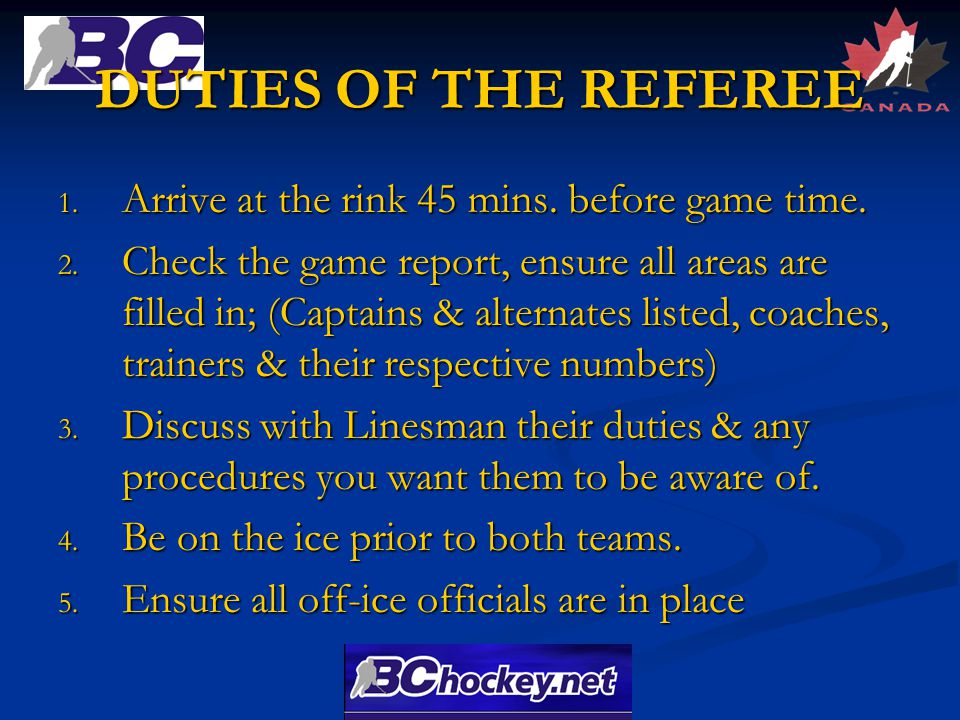 DUTIES OF THE REFEREE 1. Arrive at the rink 45 mins.