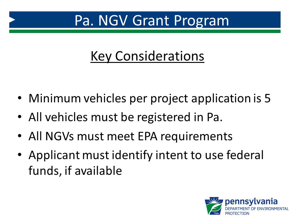 Minimum vehicles per project application is 5 All vehicles must be registered in Pa. All NGVs must meet EPA requirements Applicant must identify inten
